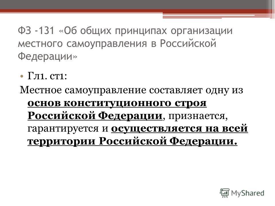 ФЗ -131 «Об общих принципах организации местного самоуправления в Российской Федерации» Гл1. ст1: Местное самоуправление составляет одну из основ конституционного строя Российской Федерации, признается, гарантируется и осуществляется на всей территор