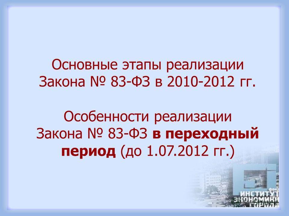 Основные этапы реализации Закона 83-ФЗ в 2010-2012 гг. Особенности реализации Закона 83-ФЗ в переходный период (до 1.07.2012 гг.)