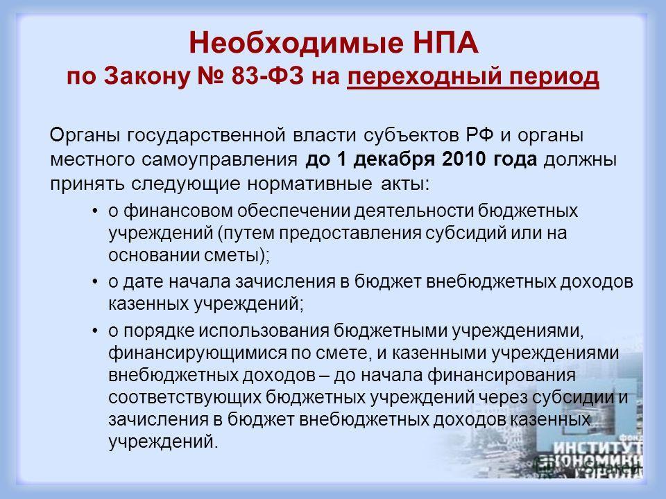 Необходимые НПА по Закону 83-ФЗ на переходный период Органы государственной власти субъектов РФ и органы местного самоуправления до 1 декабря 2010 года должны принять следующие нормативные акты: о финансовом обеспечении деятельности бюджетных учрежде
