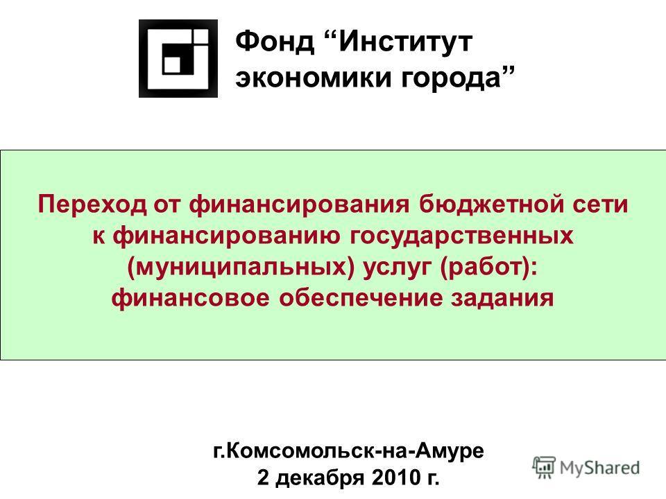 Переход от финансирования бюджетной сети к финансированию государственных (муниципальных) услуг (работ): финансовое обеспечение задания Фонд Институт экономики города г.Комсомольск-на-Амуре 2 декабря 2010 г.