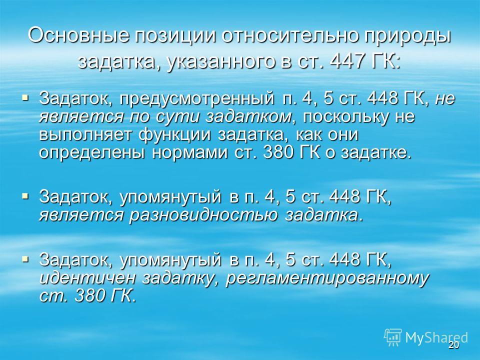20 Основные позиции относительно природы задатка, указанного в ст. 447 ГК: Задаток, предусмотренный п. 4, 5 ст. 448 ГК, не является по сути задатком, поскольку не выполняет функции задатка, как они определены нормами ст. 380 ГК о задатке. Задаток, пр