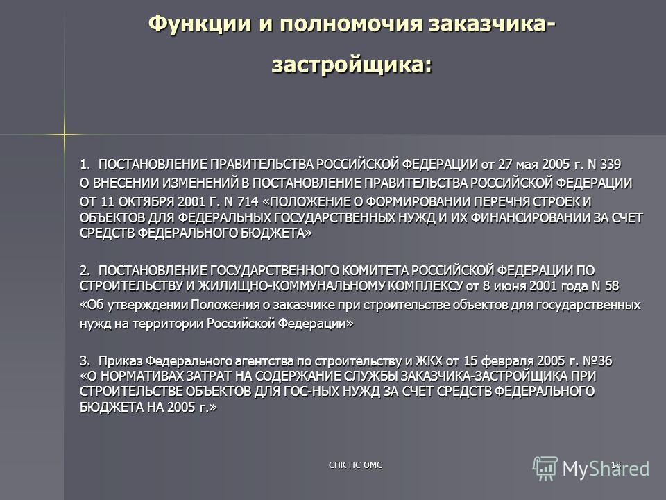 СПК ПС ОМС18 1. ПОСТАНОВЛЕНИЕ ПРАВИТЕЛЬСТВА РОССИЙСКОЙ ФЕДЕРАЦИИ от 27 мая 2005 г. N 339 О ВНЕСЕНИИ ИЗМЕНЕНИЙ В ПОСТАНОВЛЕНИЕ ПРАВИТЕЛЬСТВА РОССИЙСКОЙ ФЕДЕРАЦИИ ОТ 11 ОКТЯБРЯ 2001 Г. N 714 «ПОЛОЖЕНИЕ О ФОРМИРОВАНИИ ПЕРЕЧНЯ СТРОЕК И ОБЪЕКТОВ ДЛЯ ФЕДЕР