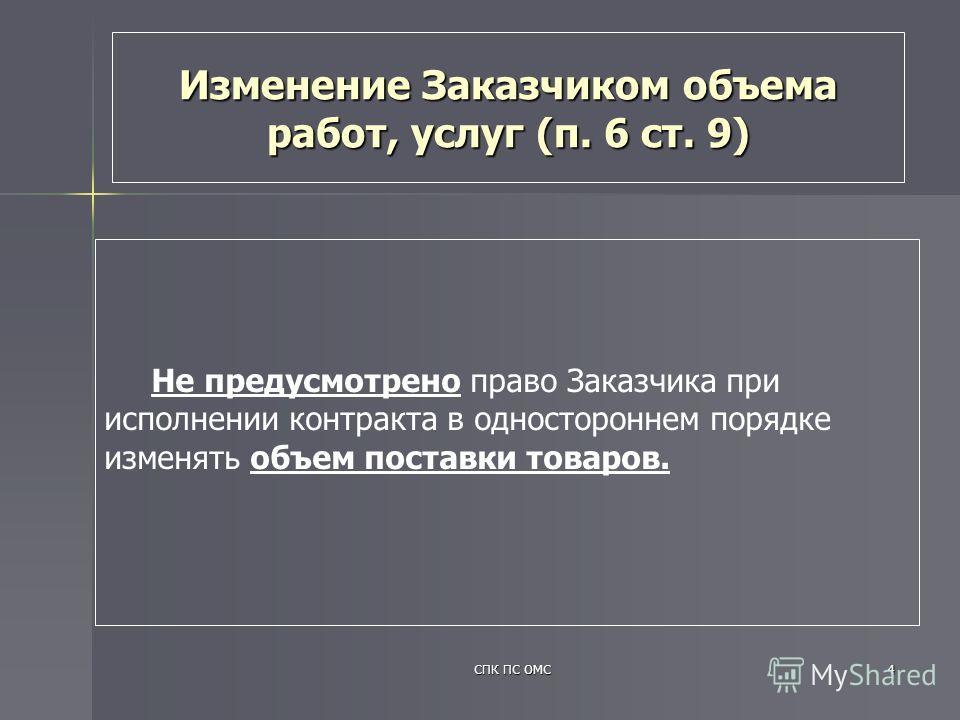 СПК ПС ОМС4 Изменение Заказчиком объема работ, услуг (п. 6 ст. 9) Не предусмотрено право Заказчика при исполнении контракта в одностороннем порядке изменять объем поставки товаров.