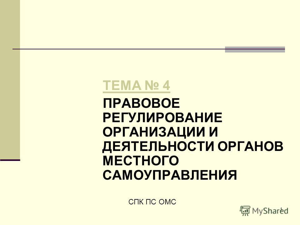 1 ТЕМА 4 ПРАВОВОЕ РЕГУЛИРОВАНИЕ ОРГАНИЗАЦИИ И ДЕЯТЕЛЬНОСТИ ОРГАНОВ МЕСТНОГО САМОУПРАВЛЕНИЯ СПК ПС ОМС