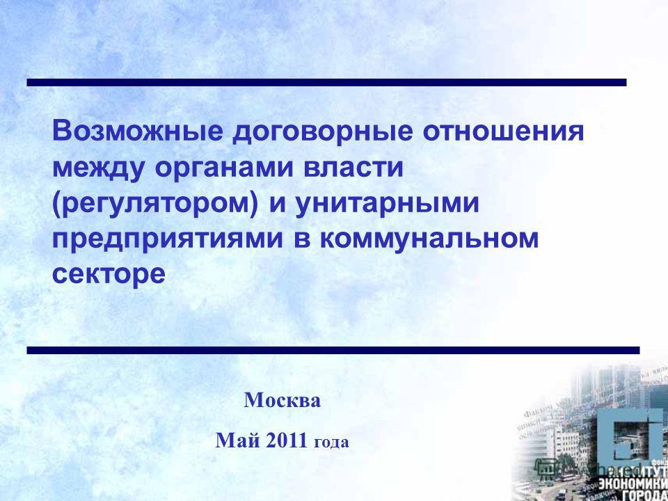 Москва Май 2011 года Возможные договорные отношения между органами власти (регулятором) и унитарными предприятиями в коммунальном секторе