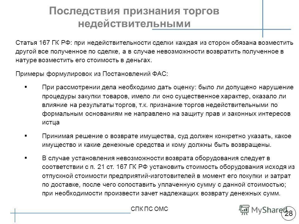 Арбитражная практика 28 СПК ПС ОМС Последствия признания торгов недействительными Статья 167 ГК РФ: при недействительности сделки каждая из сторон обязана возместить другой все полученное по сделке, а в случае невозможности возвратить полученное в на