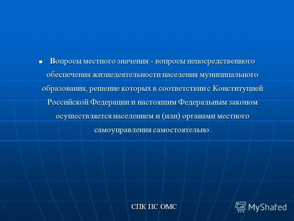 3 Вопросы местного значения - вопросы непосредственного обеспечения жизнедеятельности населения муниципального образования, решение которых в соответствии с Конституцией Российской Федерации и настоящим Федеральным законом осуществляется населением и