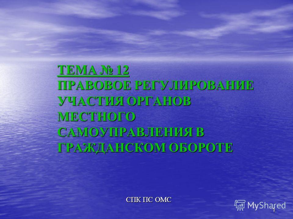 1 ТЕМА 12 ПРАВОВОЕ РЕГУЛИРОВАНИЕ УЧАСТИЯ ОРГАНОВ МЕСТНОГО САМОУПРАВЛЕНИЯ В ГРАЖДАНСКОМ ОБОРОТЕ СПК ПС ОМС