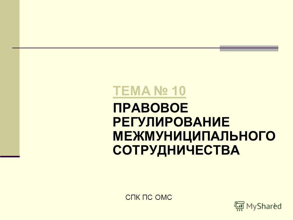 1 ТЕМА 10 ПРАВОВОЕ РЕГУЛИРОВАНИЕ МЕЖМУНИЦИПАЛЬНОГО СОТРУДНИЧЕСТВА СПК ПС ОМС