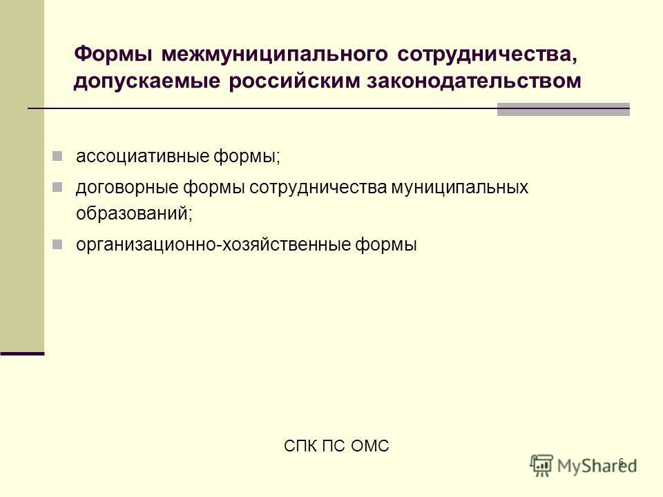 6 Формы межмуниципального сотрудничества, допускаемые российским законодательством ассоциативные формы; договорные формы сотрудничества муниципальных образований; организационно-хозяйственные формы СПК ПС ОМС