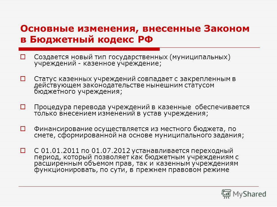 Основные изменения, внесенные Законом в Бюджетный кодекс РФ Создается новый тип государственных (муниципальных) учреждений - казенное учреждение; Статус казенных учреждений совпадает с закрепленным в действующем законодательстве нынешним статусом бюд