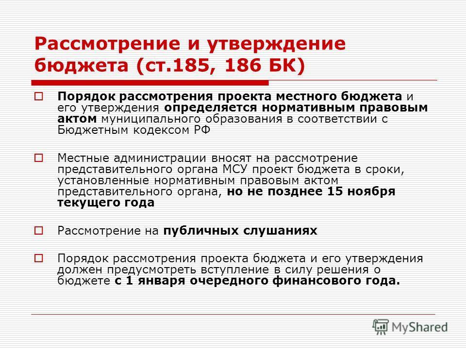 Рассмотрение и утверждение бюджета (ст.185, 186 БК) Порядок рассмотрения проекта местного бюджета и его утверждения определяется нормативным правовым актом муниципального образования в соответствии с Бюджетным кодексом РФ Местные администрации вносят