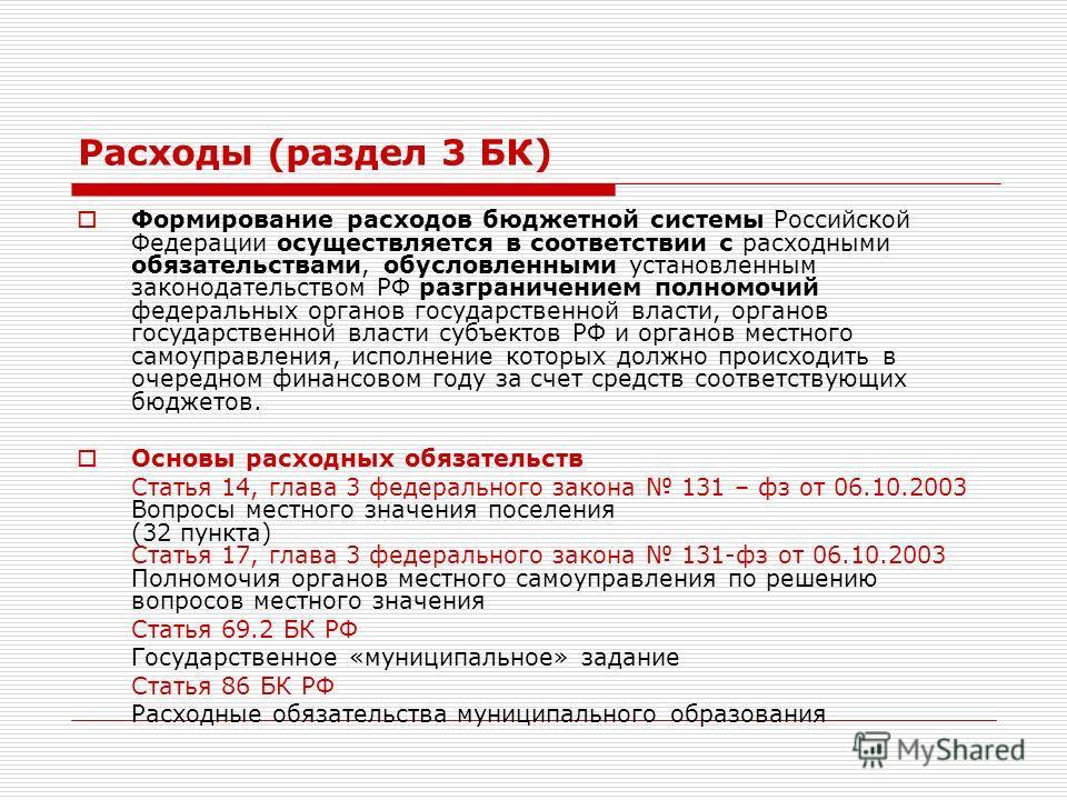 Расходы (раздел 3 БК) Формирование расходов бюджетной системы Российской Федерации осуществляется в соответствии с расходными обязательствами, обусловленными установленным законодательством РФ разграничением полномочий федеральных органов государстве