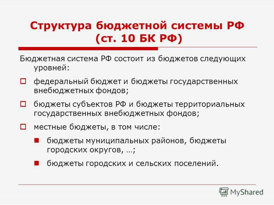 Структура бюджетной системы РФ (ст. 10 БК РФ) Бюджетная система РФ состоит из бюджетов следующих уровней: федеральный бюджет и бюджеты государственных внебюджетных фондов; бюджеты субъектов РФ и бюджеты территориальных государственных внебюджетных фо