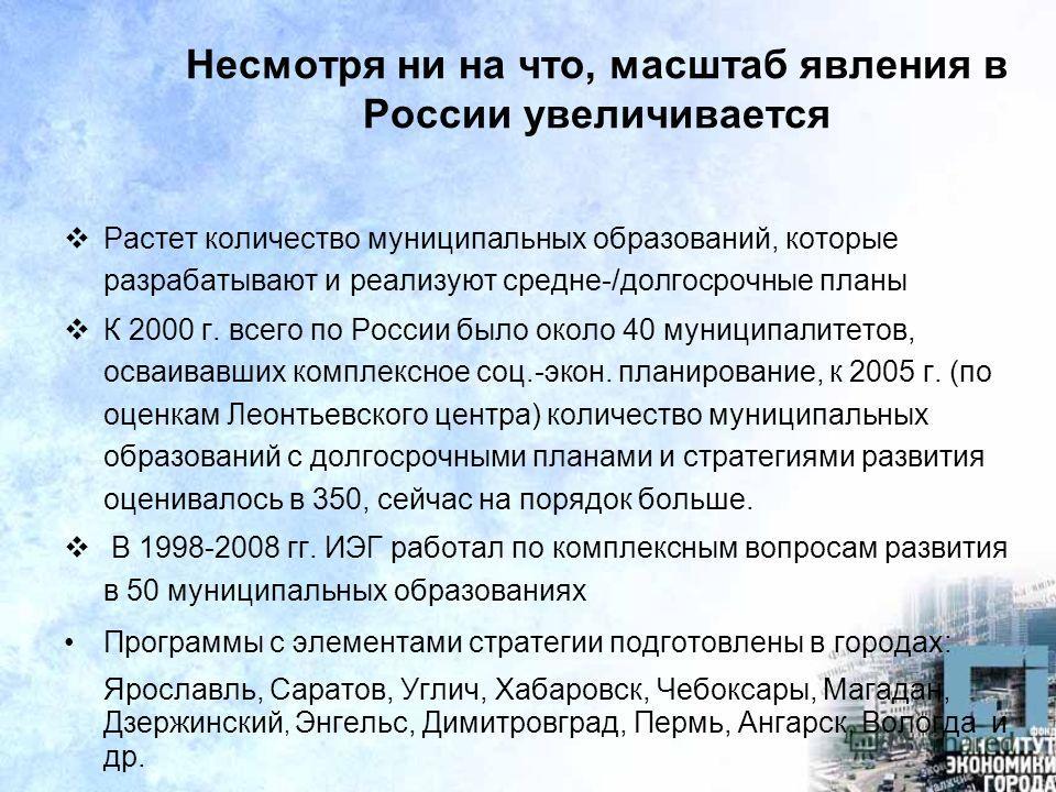 Несмотря ни на что, масштаб явления в России увеличивается Растет количество муниципальных образований, которые разрабатывают и реализуют средне-/долгосрочные планы К 2000 г. всего по России было около 40 муниципалитетов, осваивавших комплексное соц.