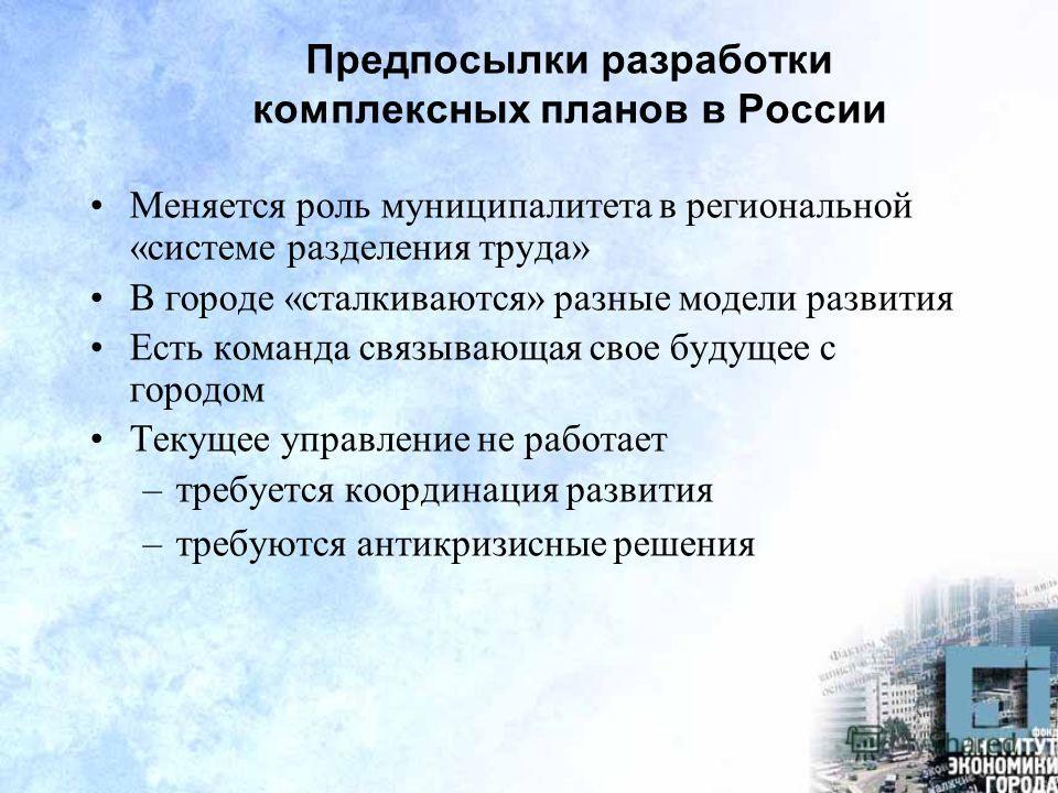 Предпосылки разработки комплексных планов в России Меняется роль муниципалитета в региональной «системе разделения труда» В городе «сталкиваются» разные модели развития Есть команда связывающая свое будущее с городом Текущее управление не работает –т