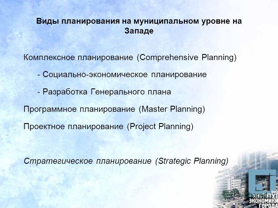 Виды планирования на муниципальном уровне на Западе Комплексное планирование (Comprehensive Planning) - Социально-экономическое планирование - Разработка Генерального плана Программное планирование (Master Planning) Проектное планирование (Project Pl