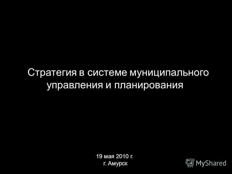 Стратегия в системе муниципального управления и планирования 19 мая 2010 г. г. Амурск