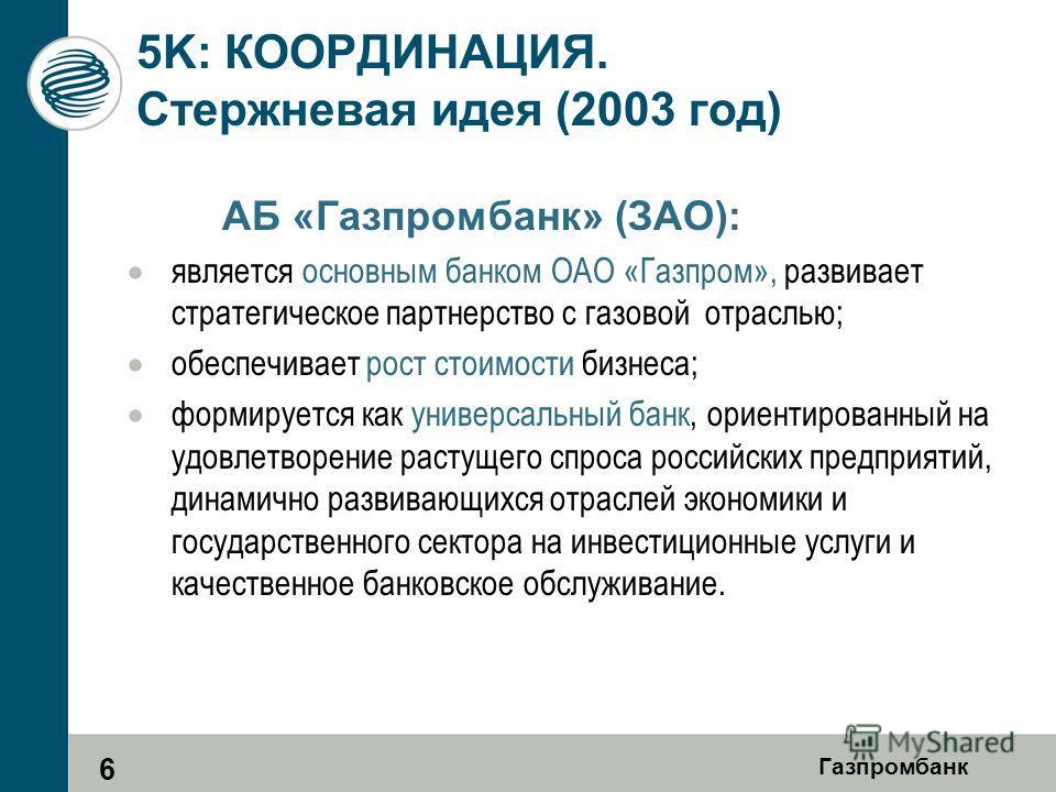 Газпромбанк 5K: КООРДИНАЦИЯ. Стержневая идея (2003 год) АБ «Газпромбанк» (ЗАО): является основным банком ОАО «Газпром», развивает стратегическое партнерство с газовой отраслью; обеспечивает рост стоимости бизнеса; формируется как универсальный банк,