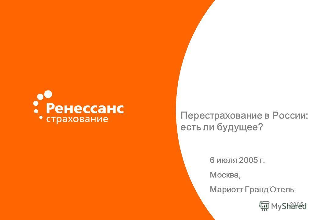 Перестрахование в России: есть ли будущее? 6 июля 2005 г. Москва, Мариотт Гранд Отель 2005