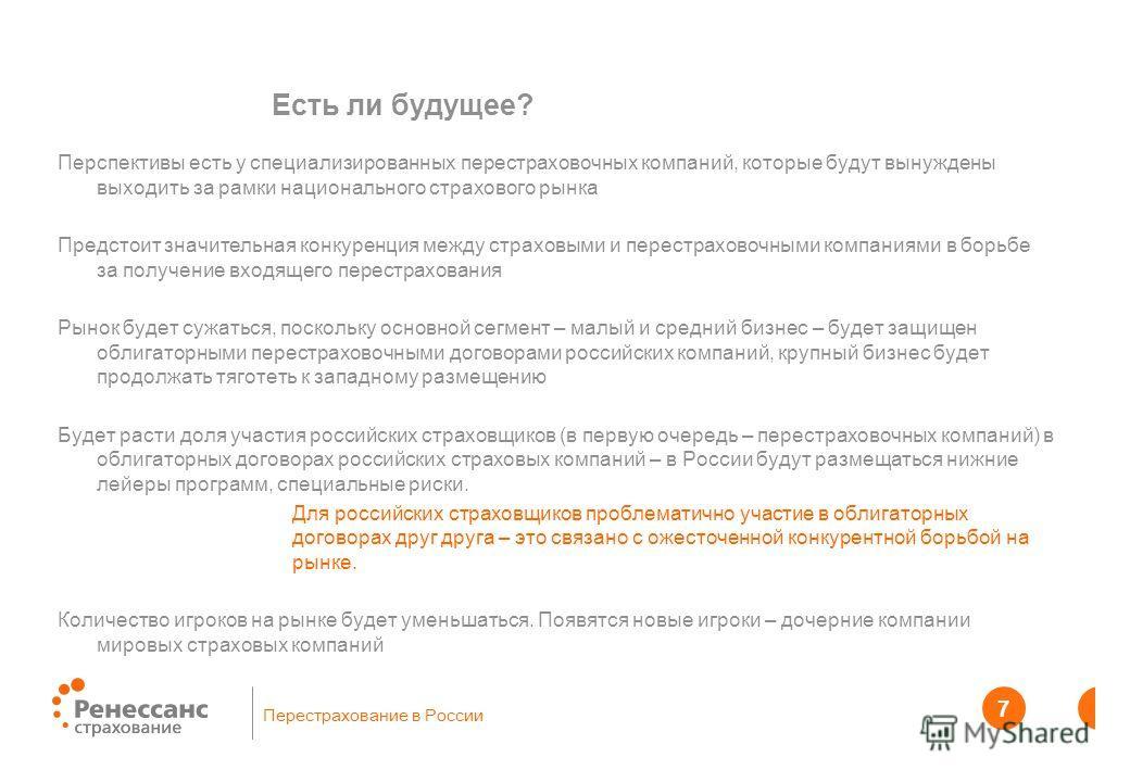 Перестрахование в России 7 7 Есть ли будущее? Перспективы есть у специализированных перестраховочных компаний, которые будут вынуждены выходить за рамки национального страхового рынка Предстоит значительная конкуренция между страховыми и перестрахово