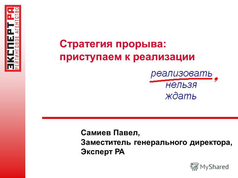 Стратегия прорыва: приступаем к реализации Самиев Павел, Заместитель генерального директора, Эксперт РА