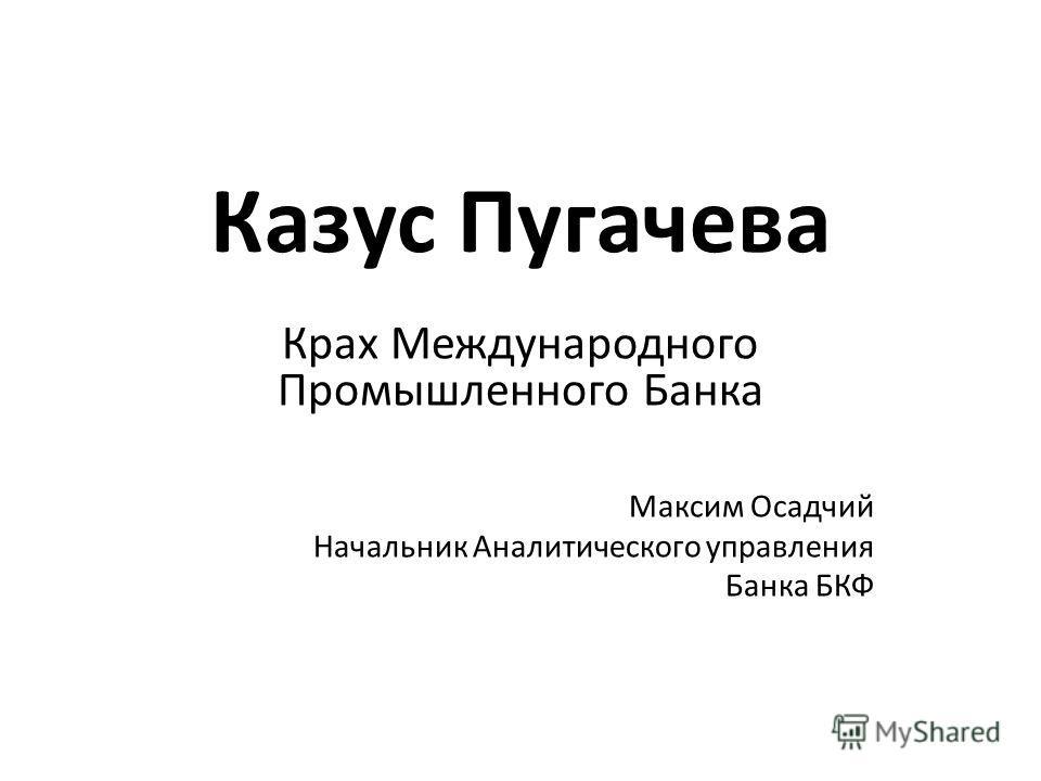 Казус Пугачева Крах Международного Промышленного Банка Максим Осадчий Начальник Аналитического управления Банка БКФ