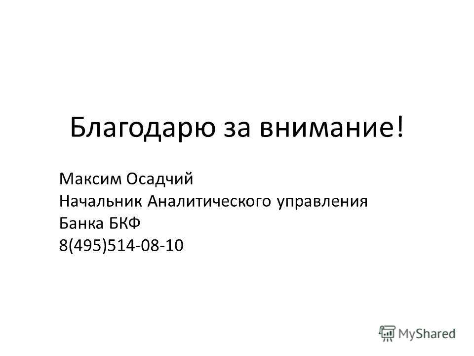 Благодарю за внимание! Максим Осадчий Начальник Аналитического управления Банка БКФ 8(495)514-08-10
