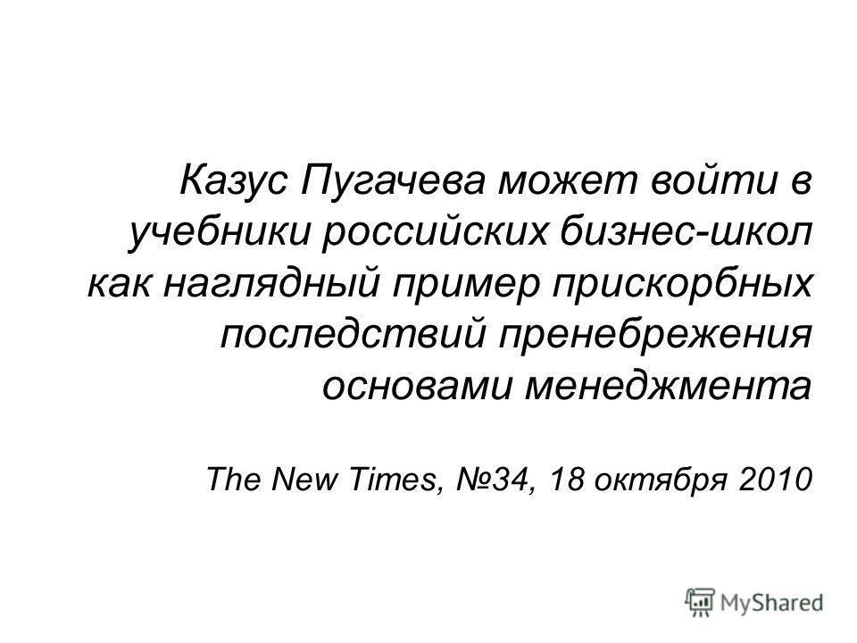 Казус Пугачева может войти в учебники российских бизнес-школ как наглядный пример прискорбных последствий пренебрежения основами менеджмента The New Times, 34, 18 октября 2010