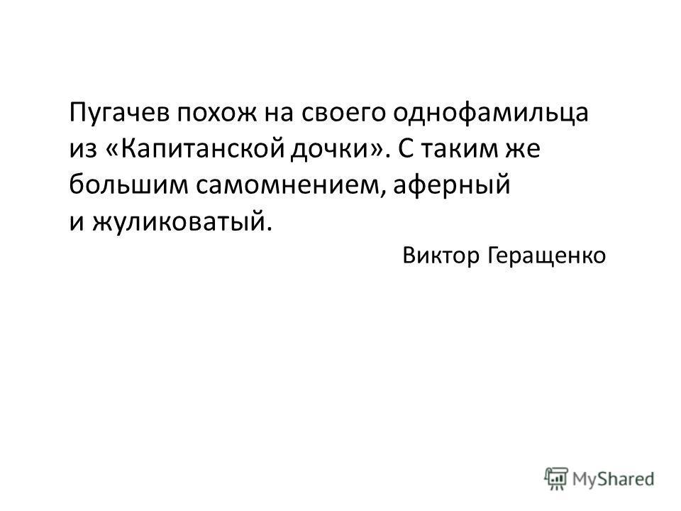 Пугачев похож на своего однофамильца из «Капитанской дочки». С таким же большим самомнением, аферный и жуликоватый. Виктор Геращенко