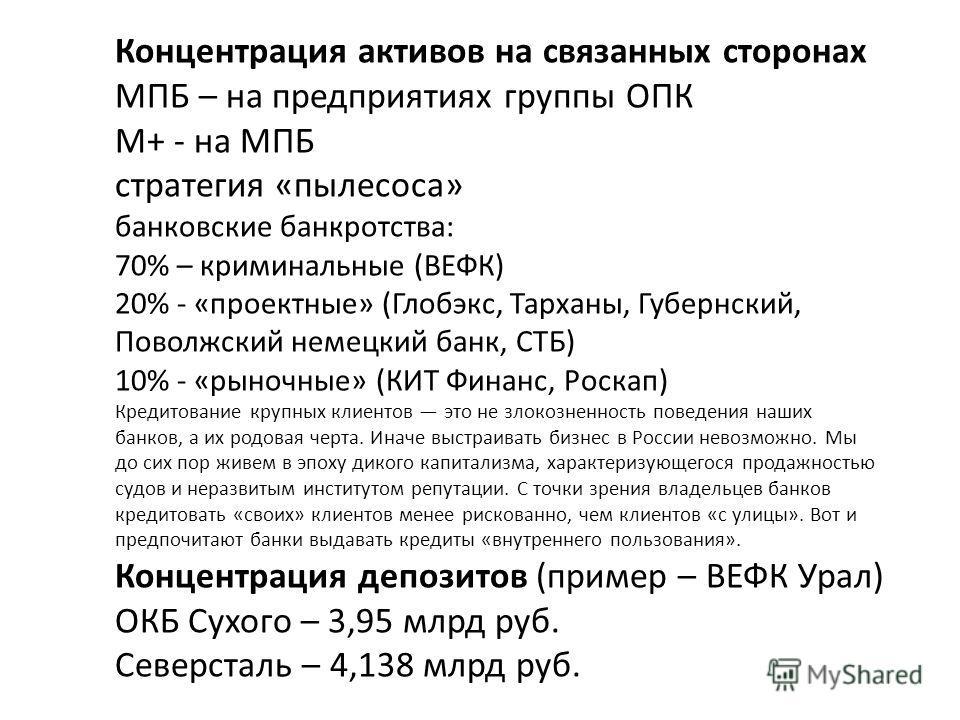 Концентрация активов на связанных сторонах МПБ – на предприятиях группы ОПК М+ - на МПБ стратегия «пылесоса» банковские банкротства: 70% – криминальные (ВЕФК) 20% - «проектные» (Глобэкс, Тарханы, Губернский, Поволжский немецкий банк, СТБ) 10% - «рыно
