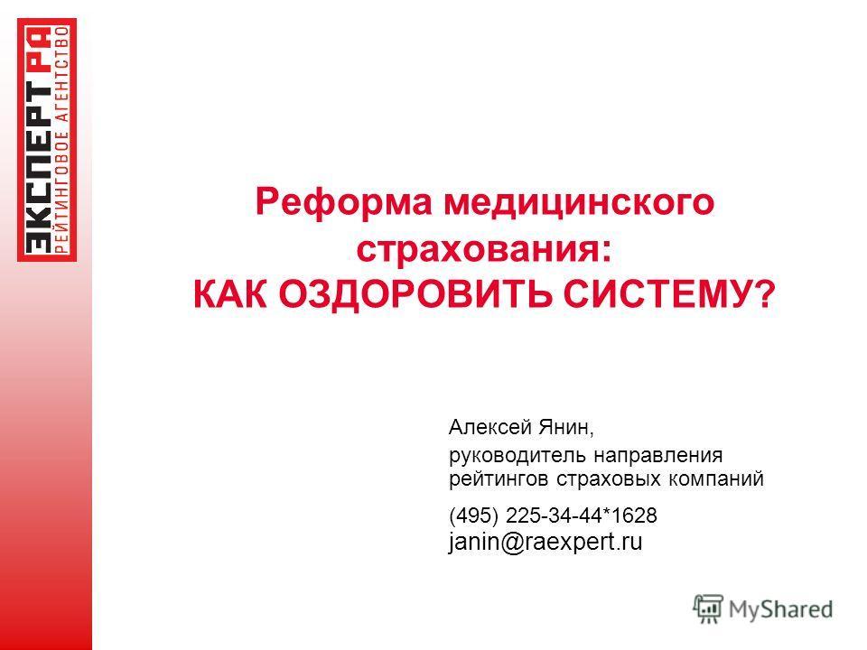 Реформа медицинского страхования: КАК ОЗДОРОВИТЬ СИСТЕМУ? Алексей Янин, руководитель направления рейтингов страховых компаний (495) 225-34-44*1628 janin@raexpert.ru
