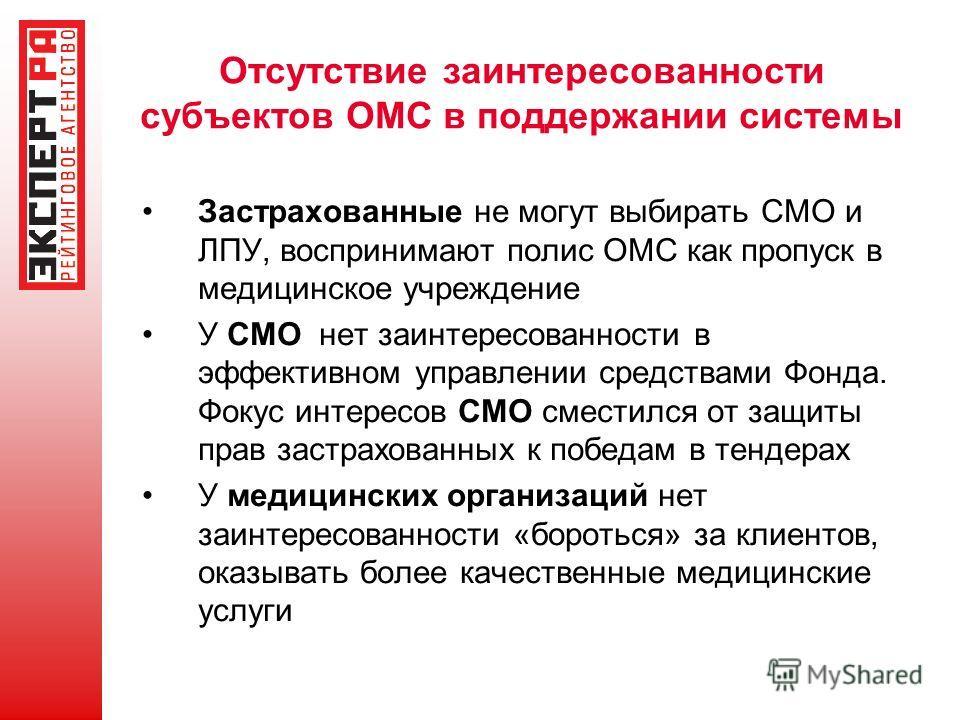 Отсутствие заинтересованности субъектов ОМС в поддержании системы Застрахованные не могут выбирать СМО и ЛПУ, воспринимают полис ОМС как пропуск в медицинское учреждение У СМО нет заинтересованности в эффективном управлении средствами Фонда. Фокус ин
