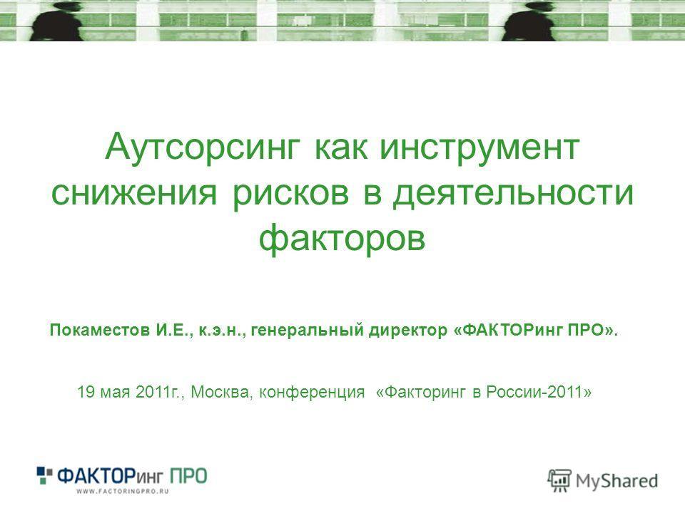 Аутсорсинг как инструмент снижения рисков в деятельности факторов Покаместов И.Е., к.э.н., генеральный директор «ФАКТОРинг ПРО». 19 мая 2011г., Москва, конференция «Факторинг в России-2011»