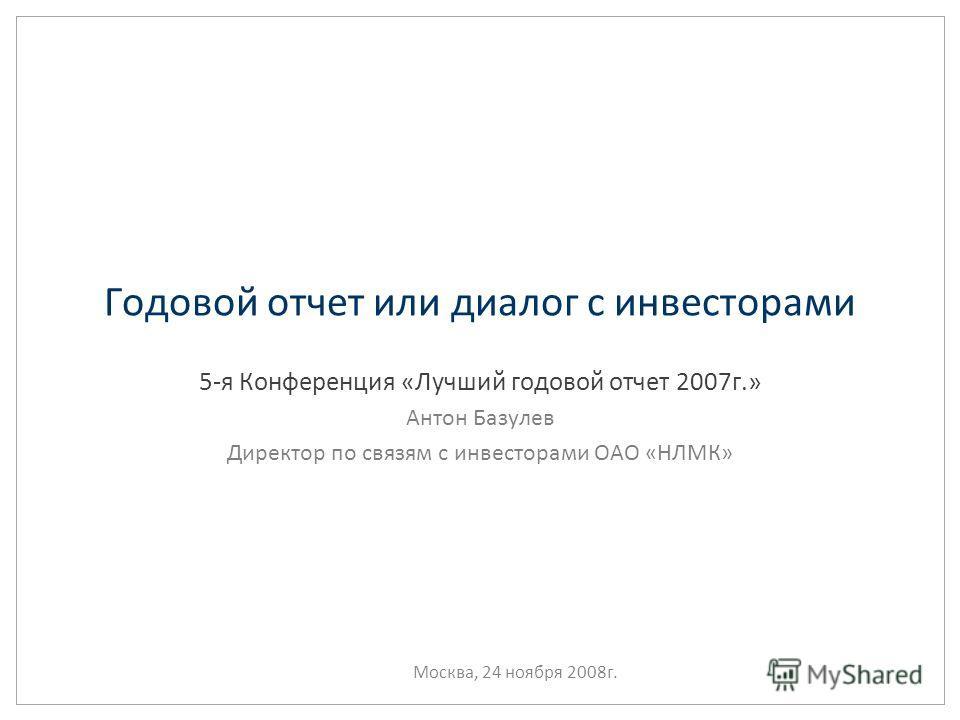 Годовой отчет или диалог с инвесторами 5-я Конференция «Лучший годовой отчет 2007г.» Антон Базулев Директор по связям с инвесторами ОАО «НЛМК» Москва, 24 ноября 2008г.
