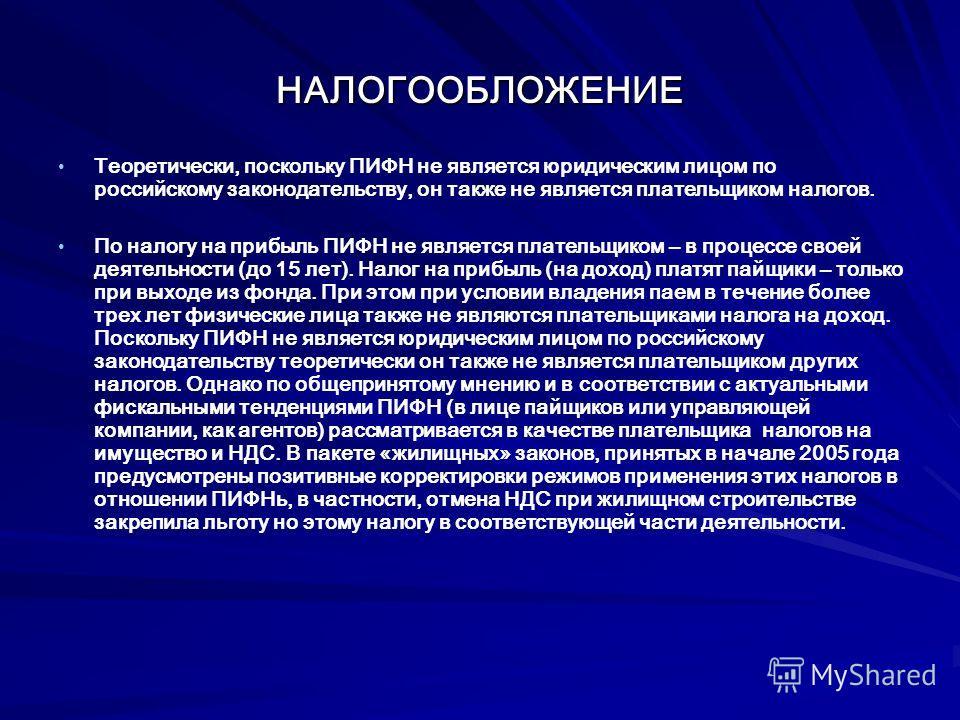 НАЛОГООБЛОЖЕНИЕ Теоретически, поскольку ПИФН не является юридическим лицом по российскому законодательству, он также не является плательщиком налогов. По налогу на прибыль ПИФН не является плательщиком – в процессе своей деятельности (до 15 лет). Нал