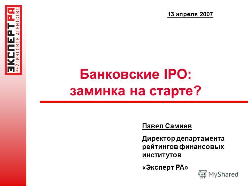 Банковские IPO: заминка на старте? Павел Самиев Директор департамента рейтингов финансовых институтов «Эксперт РА» 13 апреля 2007