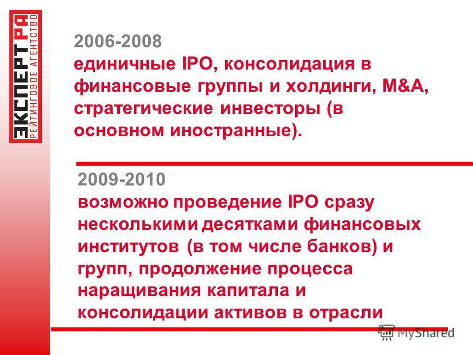 2006-2008 единичные IPO, консолидация в финансовые группы и холдинги, M&A, стратегические инвесторы (в основном иностранные). 2009-2010 возможно проведение IPO сразу несколькими десятками финансовых институтов (в том числе банков) и групп, продолжени