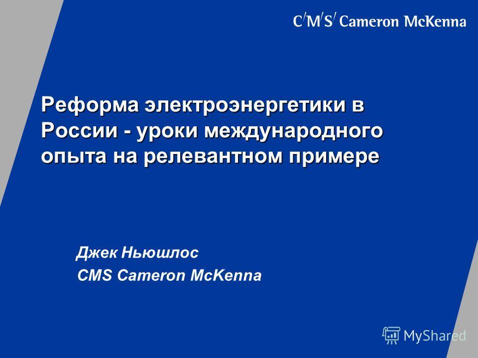 Реформа электроэнергетики в России - уроки международного опыта на релевантном примере Джек Ньюшлос CMS Cameron McKenna