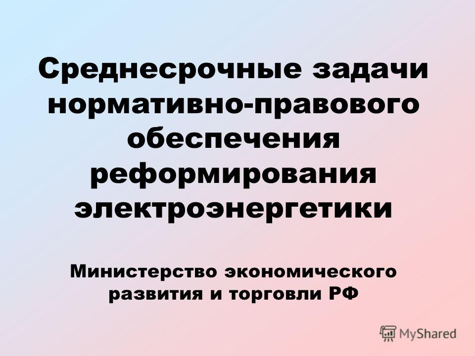 Среднесрочные задачи нормативно-правового обеспечения реформирования электроэнергетики Министерство экономического развития и торговли РФ