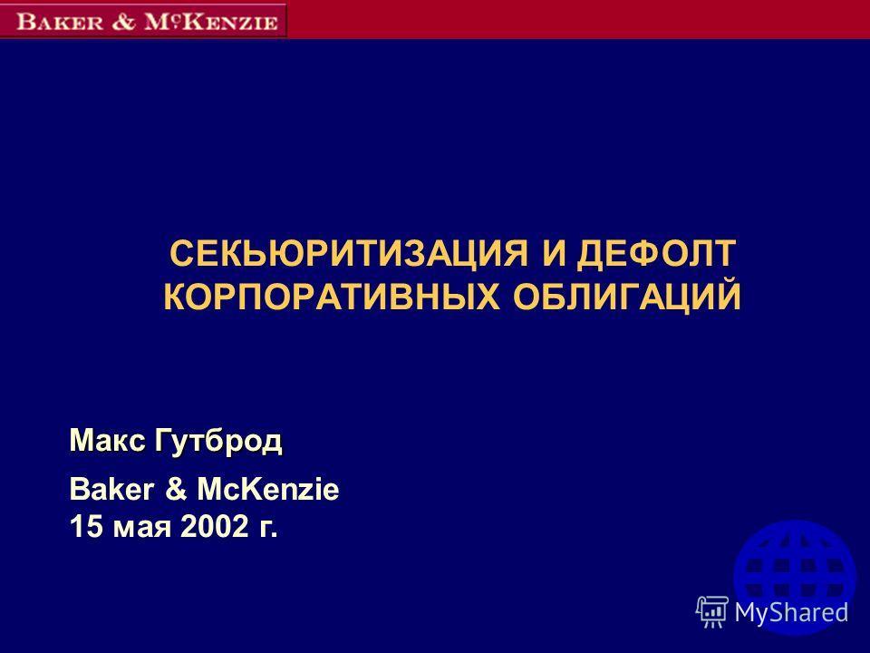 СЕКЬЮРИТИЗАЦИЯ И ДЕФОЛТ КОРПОРАТИВНЫХ ОБЛИГАЦИЙ Макс Гутброд Baker & McKenzie 15 мая 2002 г.