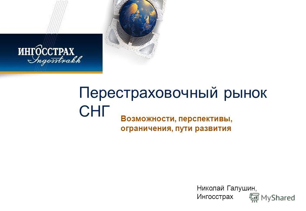 Перестраховочный рынок СНГ Возможности, перспективы, ограничения, пути развития Николай Галушин, Ингосстрах