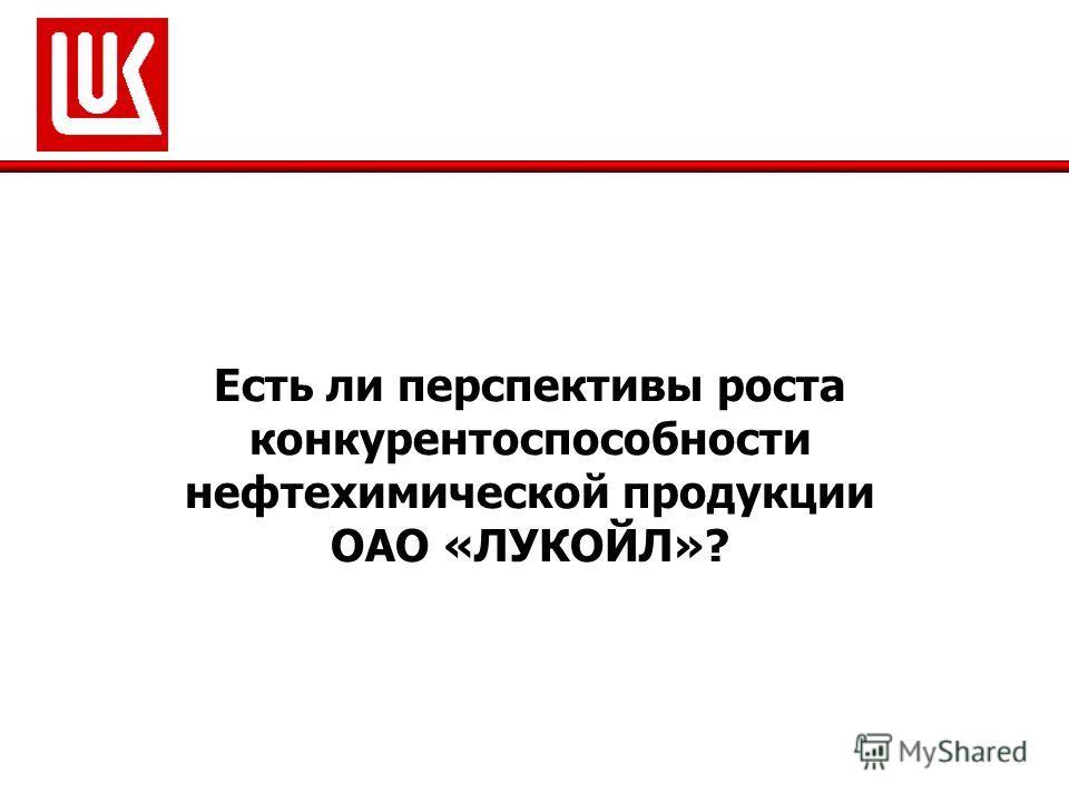 Есть ли перспективы роста конкурентоспособности нефтехимической продукции ОАО «ЛУКОЙЛ»?