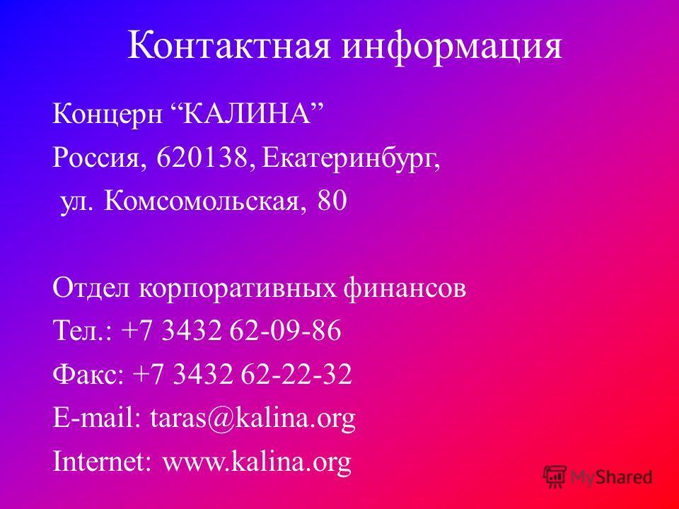 Контактная информация Концерн КАЛИНА Россия, 620138, Екатеринбург, ул. Комсомольская, 80 Отдел корпоративных финансов Тел.: +7 3432 62-09-86 Факс: +7 3432 62-22-32 E-mail: taras@kalina.org Internet: www.kalina.org