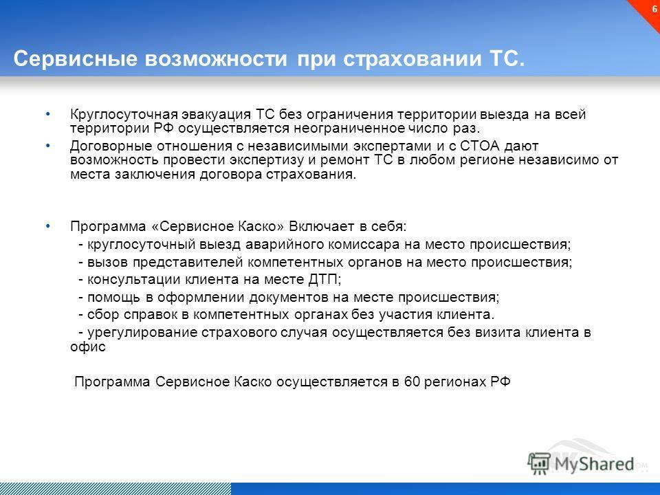 6 Сервисные возможности при страховании ТС. Круглосуточная эвакуация ТС без ограничения территории выезда на всей территории РФ осуществляется неограниченное число раз. Договорные отношения с независимыми экспертами и с СТОА дают возможность провести