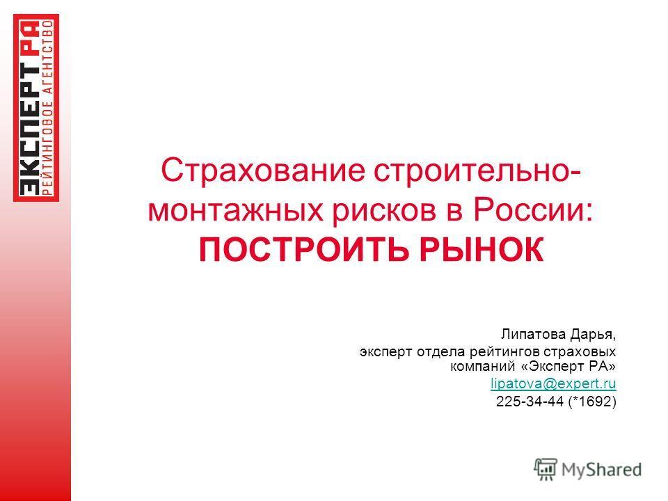 Страхование строительно- монтажных рисков в России: ПОСТРОИТЬ РЫНОК Липатова Дарья, эксперт отдела рейтингов страховых компаний «Эксперт РА» lipatova@expert.ru 225-34-44 (*1692)