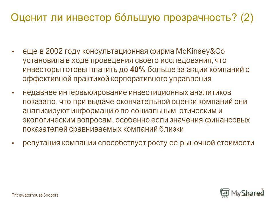 PricewaterhouseCoopers 7 15 ноября 2006 Оценит ли инвестор бόльшую прозрачность? (2) еще в 2002 году консультационная фирма McKinsey&Co установила в ходе проведения своего исследования, что инвесторы готовы платить до 40% больше за акции компаний с э