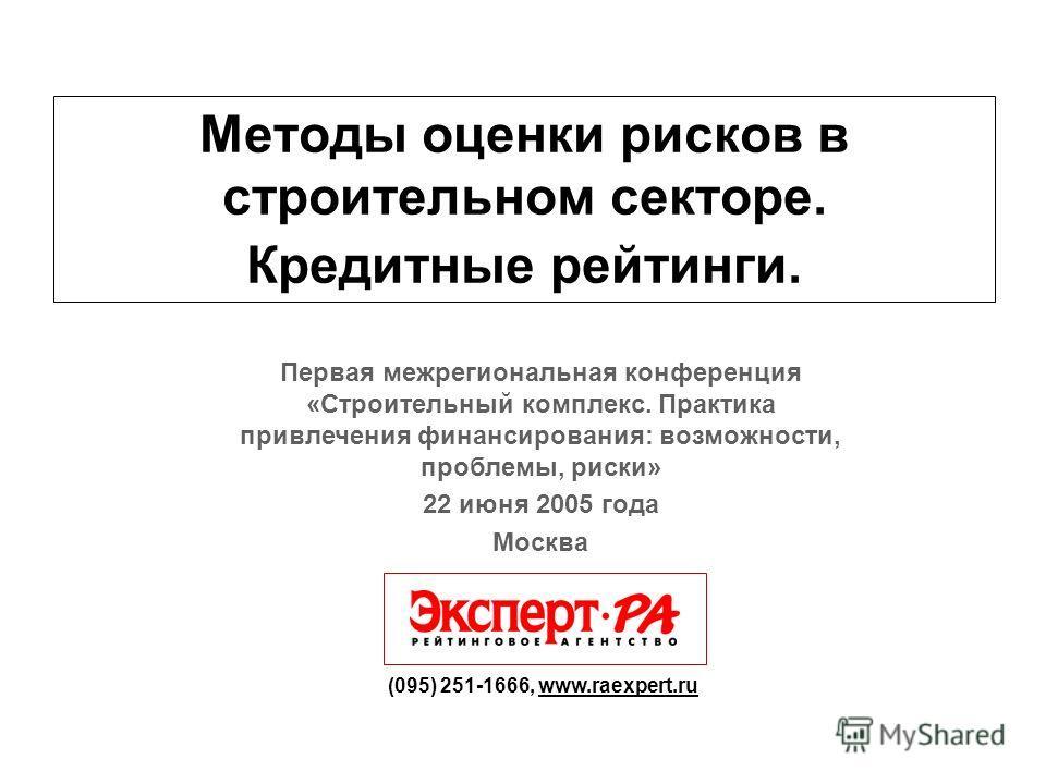 Методы оценки рисков в строительном секторе. Кредитные рейтинги. (095) 251-1666, www.raexpert.ru Первая межрегиональная конференция «Строительный комплекс. Практика привлечения финансирования: возможности, проблемы, риски» 22 июня 2005 года Москва