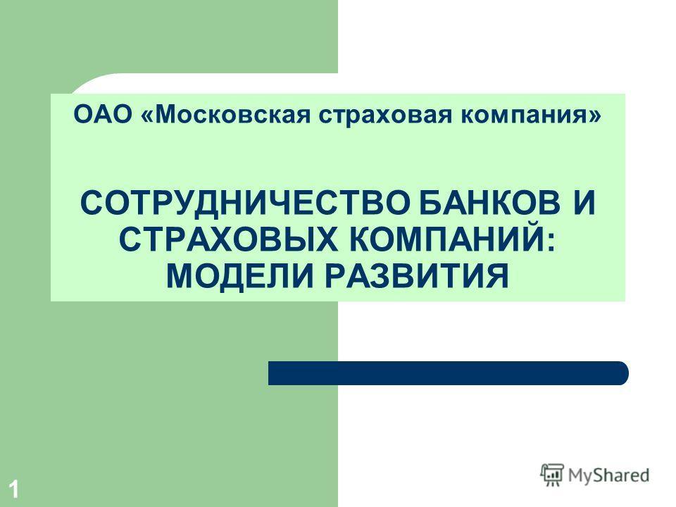 1 ОАО «Московская страховая компания» СОТРУДНИЧЕСТВО БАНКОВ И СТРАХОВЫХ КОМПАНИЙ: МОДЕЛИ РАЗВИТИЯ