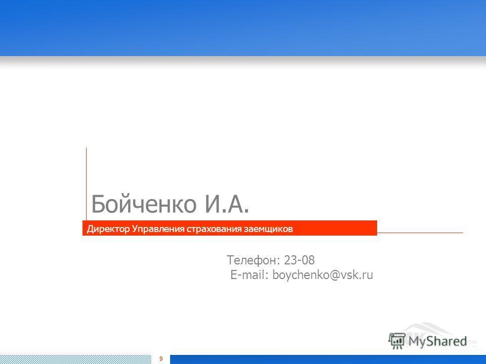 9 Бойченко И.А. Телефон: 23-08 E-mail: boychenko@vsk.ru Директор Управления страхования заемщиков